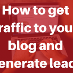 How to Get Traffic to Your Blog and Generate Leads